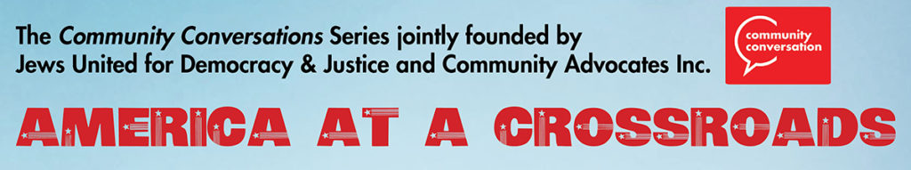 America at a Crossroads series presented by Jews United for Justice and Justice and Community Advocates, Inc. delivers events with an esteemed roster of political, social and community experts.